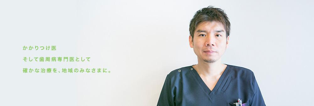 かかりつけ医 そして歯周病専門医として確かな治療を、地域のみなさまに。